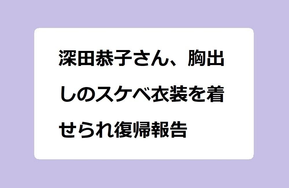 深田恭子さん、胸出しのスケベ衣装を着せられ復帰報告