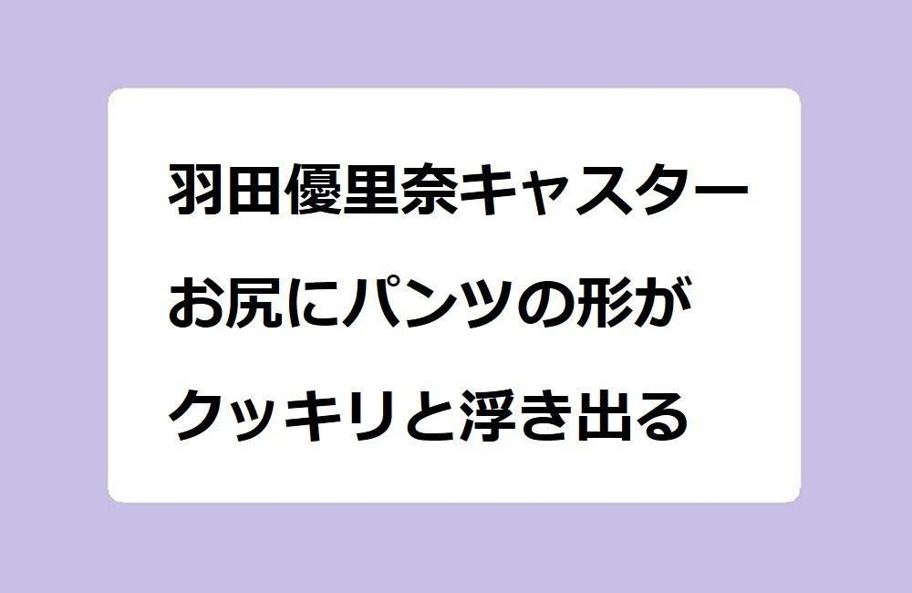 羽田優里奈キャスターのお尻にパンツの形がクッキリと浮き出る