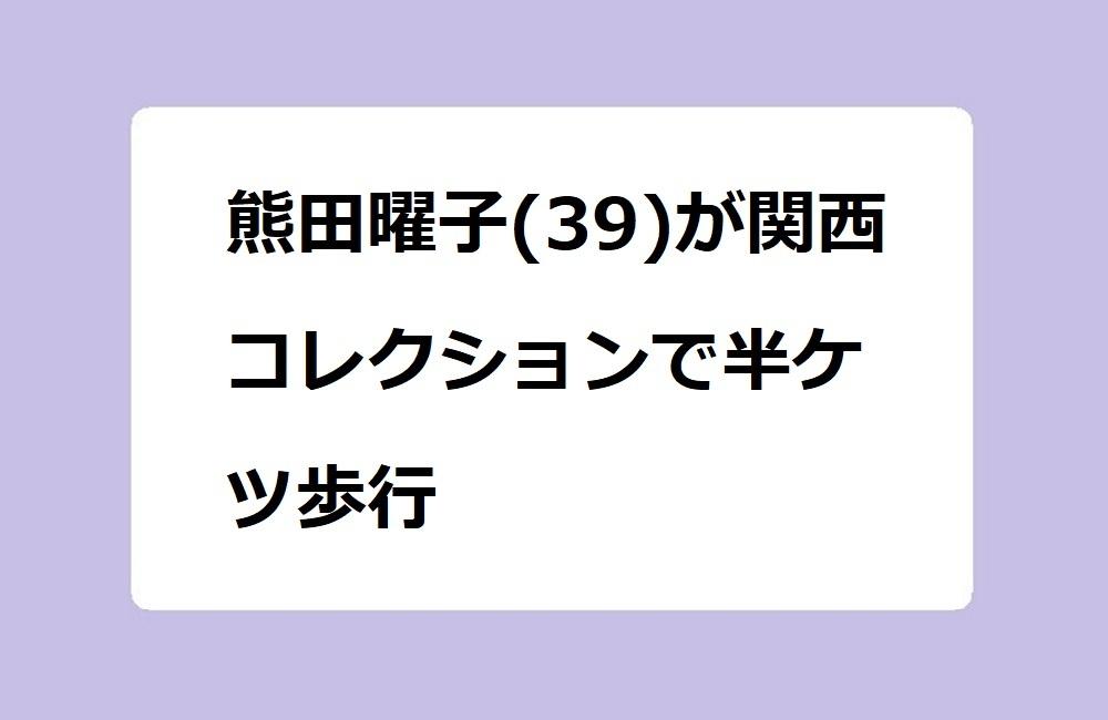 熊田曜子(39)が関西コレクションで半ケツ歩行
