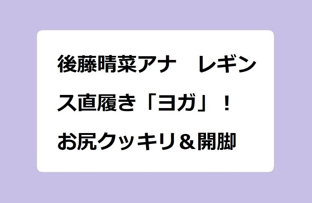 後藤晴菜アナ レギンス直履き「ヨガ」! お尻クッキリ&開脚