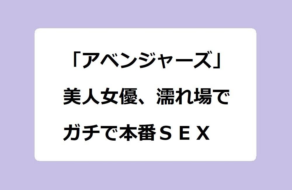 「アベンジャーズ」美人女優、濡れ場でガチで本番SEX