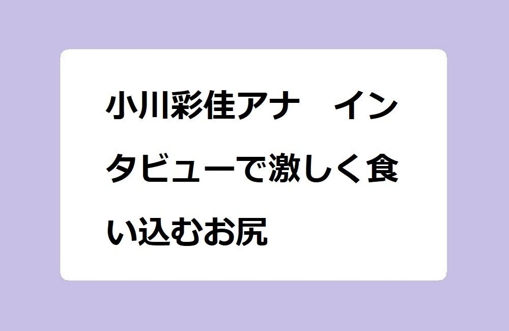 小川彩佳アナ インタビューで激しく食い込むお尻