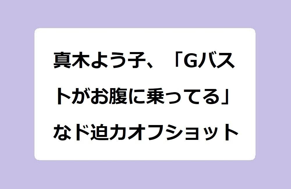 真木よう子、「Gバストがお腹に乗ってる」なド迫力オフショット