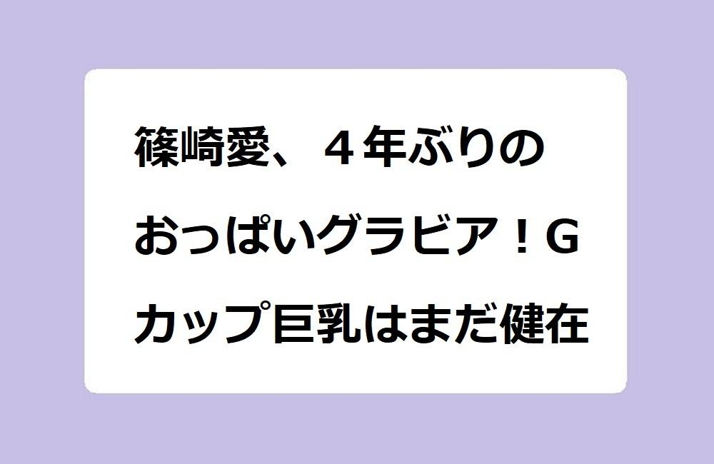 篠崎愛、4年ぶりのおっぱいグラビア!Gカップ巨乳はまだ健在