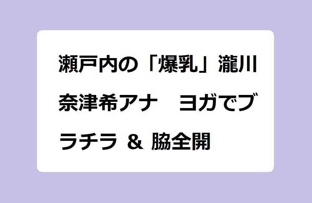 瀬戸内の「爆乳」瀧川奈津希アナ ヨガでブラチラ & 脇全開