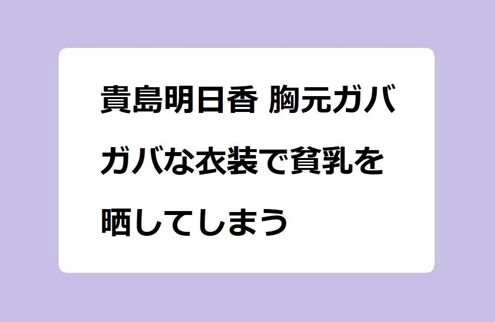 貴島明日香 胸元ガバガバな衣装で貧乳を晒してしまう