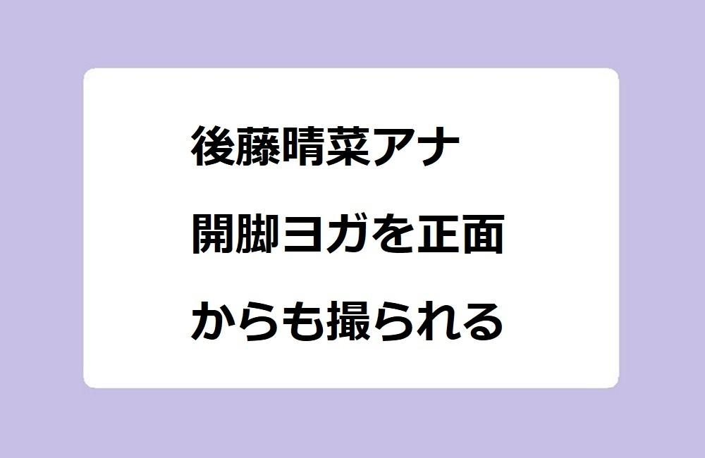 後藤晴菜アナ 開脚ヨガを正面からも撮られる