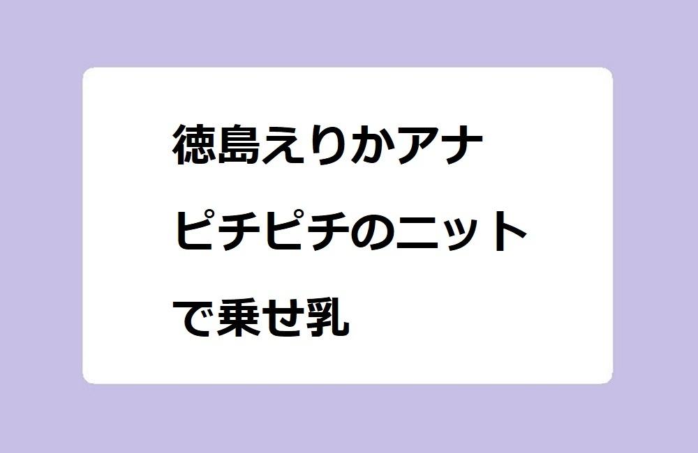 徳島えりかアナ ピチピチのニットで乗せ乳